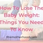 How To Lose The Baby Weight: Things You Need To Know